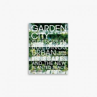 Garden City. Supergreen Buildings, Urban Skyscapes and the New Planted Space