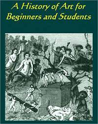 A History of Art for Beginners and Students Painting, Sculpture, Architecture