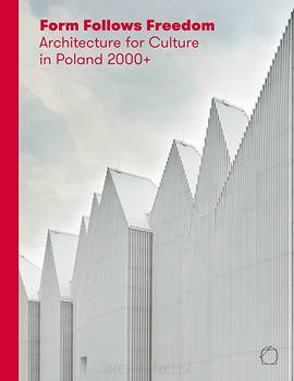 Form Follows Freedom. Architecture for Culture in Poland 2000+